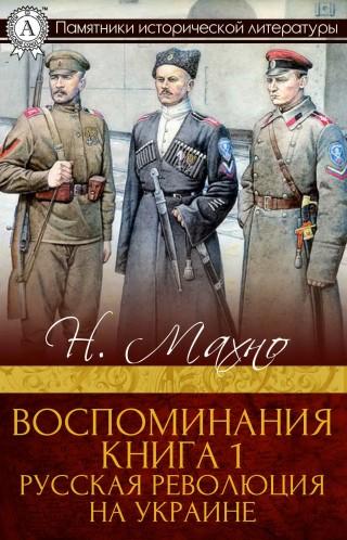 Н. И. Махно: Воспоминания. Книга 1. Русская революция на Украине
