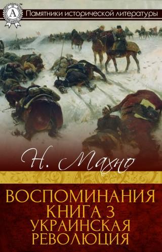 Н. И. Махно: Воспоминания. Книга 3. Украинская революция