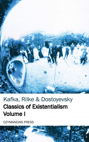 Franz Kafka, Rainer Maria Rilke, Fyodor Dostoyevsky: Classics of Existentialism - Volume I