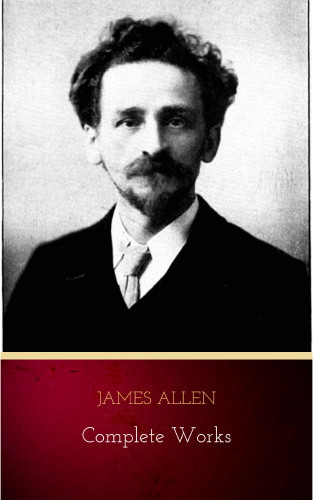 James Allen: James Allen - Complete Works: Get Inspired by the Master of the Self-Help Movement