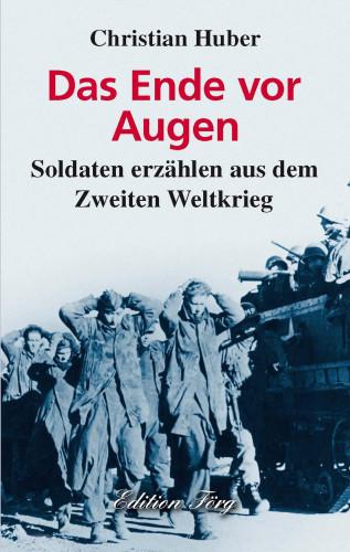 Christian Huber: Das Ende vor Augen - Soldaten erzählen aus dem Zweiten Weltkrieg