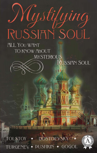 Nikolai Gogol, Fyodor Dostoevsky, Leo Tolstoi, Aleksandr Pushkin, Ivan Turgenev: Mystifying Russian soul All you want to know about mysterious Russian soul