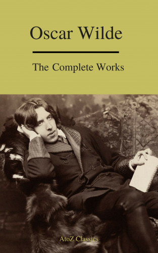 Oscar Wilde, A to Z Classics: Complete Works Of Oscar Wilde (Best Navigation) (A to Z Classics)