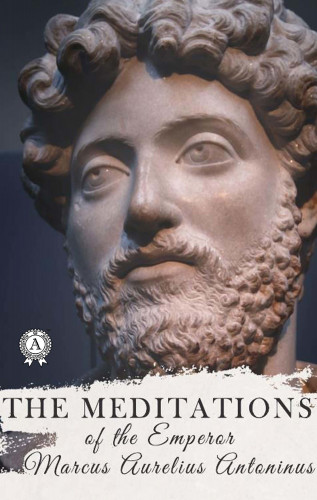 Marcus Aurelius Antoninus: The Meditations of the Emperor