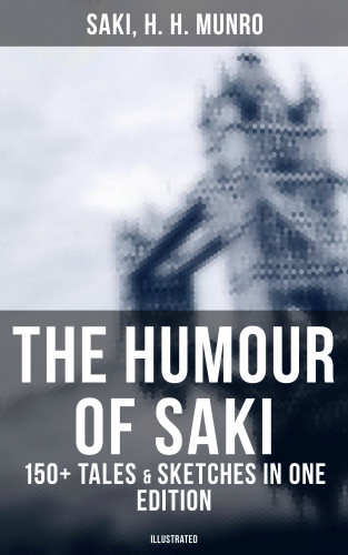 H. H. Saki Munro: The Humour of Saki - 150+ Tales & Sketches in One Edition (Illustrated)