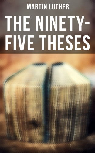 Martin Luther: The Ninety-Five Theses