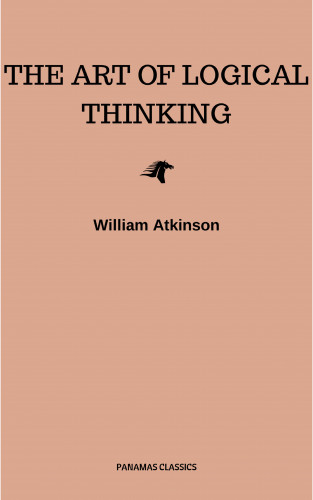 William Atkinson: The Art of Logical Thinking: Or the Laws of Reasoning (Classic Reprint)