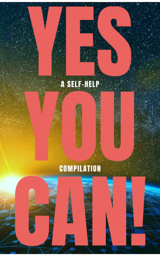 Napoleon Hill, Wallace D. Wattles, Benjamin Franklin, Dale Carnegie, Orison Swett Marden, Douglas Fairbanks, P.T. Barnum, Lao Tzu, Sun Tzu, Ralph Waldo Emerson, Marcus Aurelius: Yes You Can! - 50 Classic Self-Help Books That Will Guide You and Change Your Life
