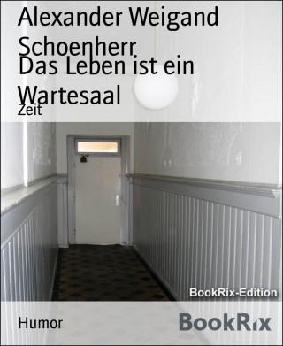 Alexander Weigand Schoenherr: Das Leben ist ein Wartesaal