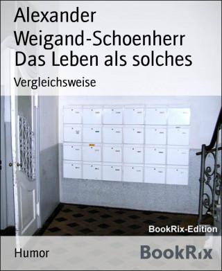 Alexander Weigand-Schoenherr: Das Leben als solches