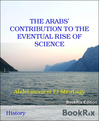 Abdel-moniem El-Shorbagy: THE ARABS' CONTRIBUTION TO THE EVENTUAL RISE OF SCIENCE