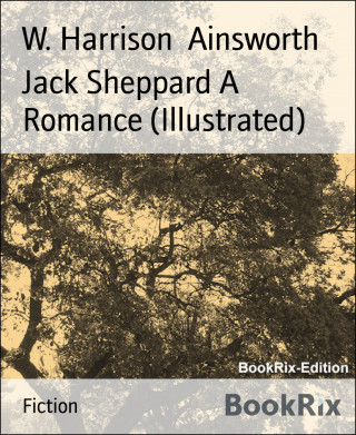 W. Harrison Ainsworth: Jack Sheppard A Romance (Illustrated)