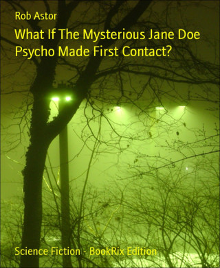 Rob Astor: What If The Mysterious Jane Doe Psycho Made First Contact?