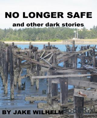 Jake Wilhelm: No Longer Safe and Other Dark Stories