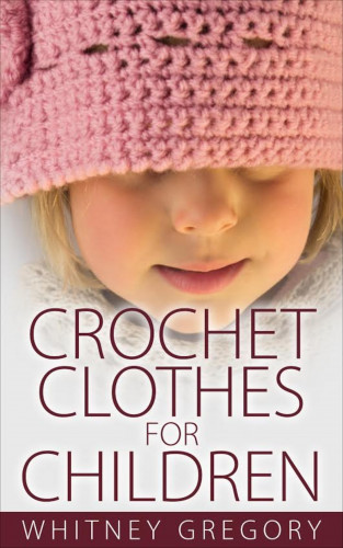Whitney Gregory: Crochet Clothes for Children