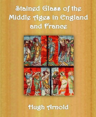 Hugh Arnold: Stained Glass of the Middle Ages in England and France
