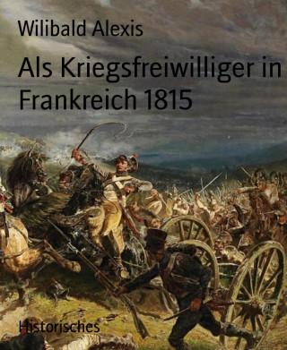 Wilibald Alexis: Als Kriegsfreiwilliger in Frankreich 1815