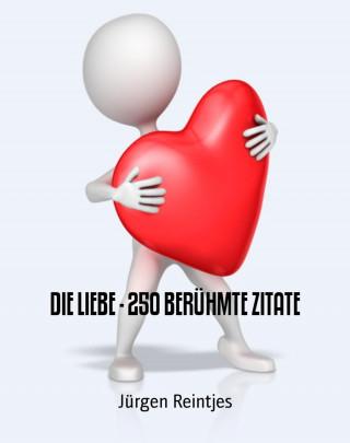 Jürgen Reintjes: DIE LIEBE - 250 BERÜHMTE ZITATE