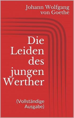 Johann Wolfgang von Goethe: Die Leiden des jungen Werther (Vollständige Ausgabe)