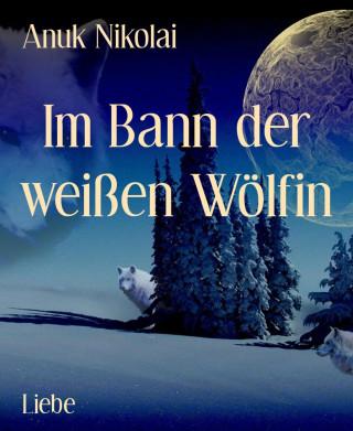 Anuk Nikolai: Im Bann der weißen Wölfin