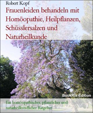 Robert Kopf: Frauenleiden behandeln mit Homöopathie, Heilpflanzen, Schüsslersalzen und Naturheilkunde