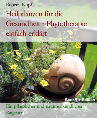Robert Kopf: Heilpflanzen für die Gesundheit - Phytotherapie einfach erklärt