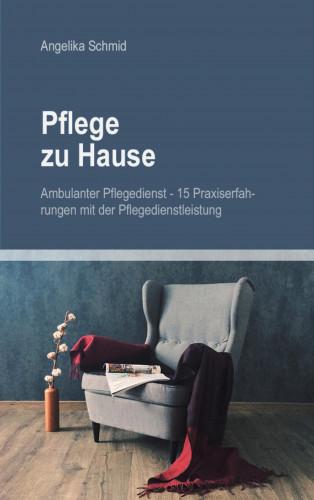 Angelika Schmid: Pflege zu Hause + Ambulanter Pflegedienst - 15 Praxiserfahrungen mit der Pflegedienstleistung