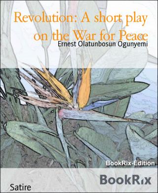 Ernest Olatunbosun Ogunyemi: Revolution: A short play on the War for Peace