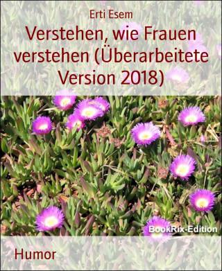 Erti Esem: Verstehen, wie Frauen verstehen (Überarbeitete Version 2018)