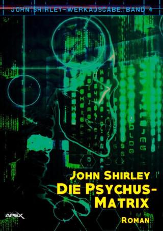 John Shirley: DIE PSYCHUS-MATRIX: John-Shirley-Werkausgabe, Band 4