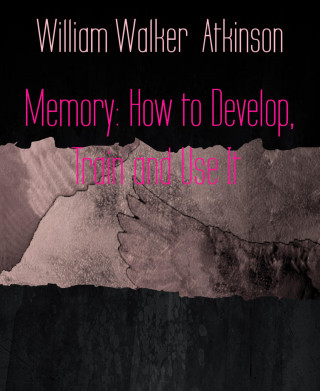 William Walker Atkinson: Memory: How to Develop, Train and Use It