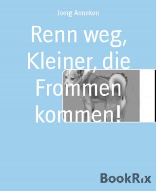 Joerg Anneken: Renn weg, Kleiner, die Frommen kommen!