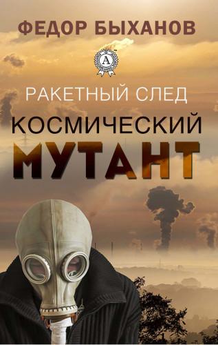 Федор Быханов: Ракетный след. Космический мутант