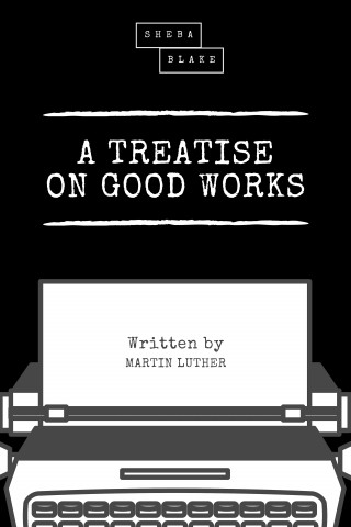 Martin Luther, Sheba Blake: A Treatise on Good Works