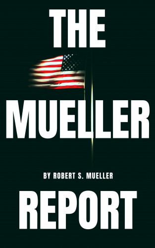 Robert S. Mueller, Special Counsel's Office U.S. Department of Justice: The Mueller Report: The Special Counsel Robert S. Muller's final report on Collusion between Donald Trump and Russia