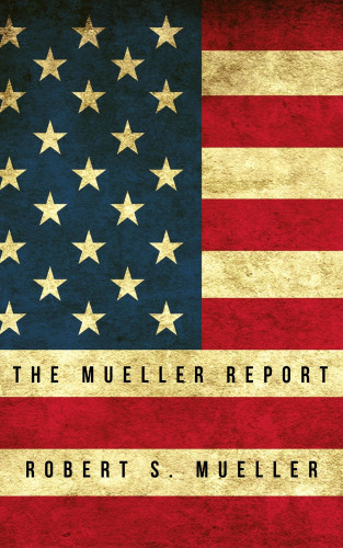 Robert S Mueller: The Mueller Report: Report on the Investigation into Russian Interference in the 2016 Presidential Election
