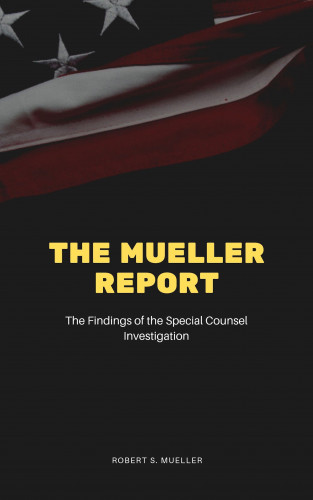 Robert S. Mueller, Special Counsel's Office U.S. Department of Justice: The Mueller Report: The Final Report of the Special Counsel into Donald Trump, Russia, and Collusion