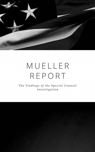Robert S. Mueller, Special Counsel's Office U.S. Department of Justice: The Mueller Report: Complete Report On The Investigation Into Russian Interference In The 2016 Presidential Election