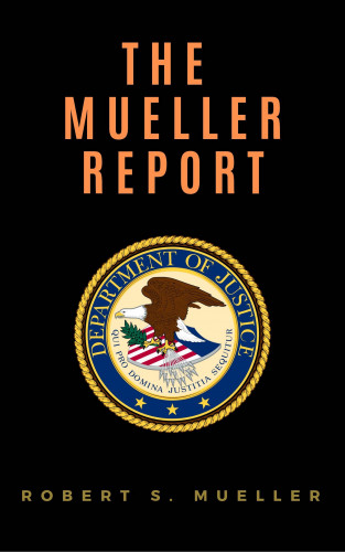 Robert S. Mueller, Special Counsel's Office U.S. Department of Justice: The Mueller Report: Report on the Investigation into Russian Interference in the 2016 Presidential Election