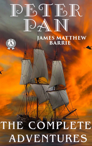 James Matthew Barrie: Peter Pan. The Complete Adventures