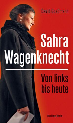 David Goeßmann: Von links bis heute: Sahra Wagenknecht