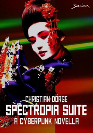 Christian Dörge: SPECTROPIA SUITE - A CYBERPUNK NOVELLA