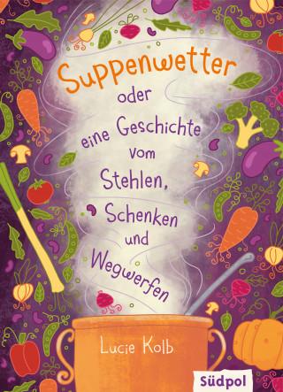 Lucie Kolb: Suppenwetter oder eine Geschichte vom Stehlen, Schenken und Wegwerfen