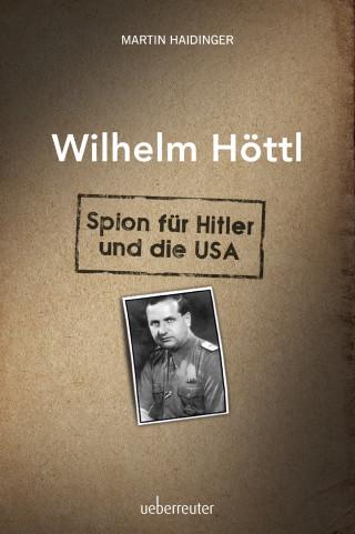 Martin Haidinger: Wilhelm Höttl - Spion für Hitler und die USA