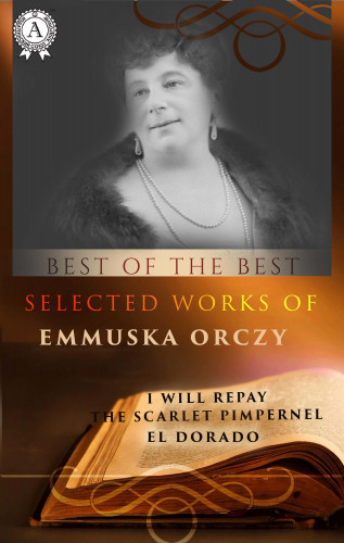 Emmuska Orczy: Selected works of Emmuska Orczy (I WILL REPAY, THE SCARLET PIMPERNEL, EL DORADO)
