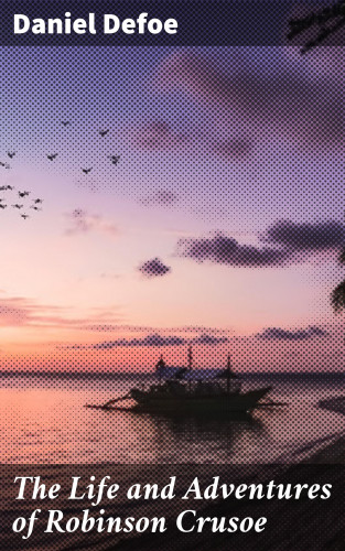 Daniel Defoe: The Life and Adventures of Robinson Crusoe