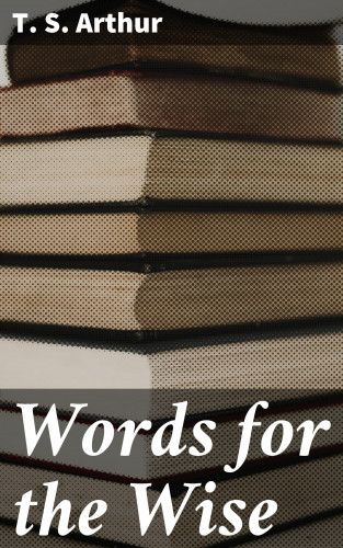 T. S. Arthur: Words for the Wise