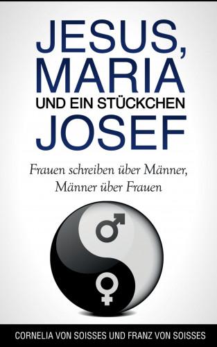 Cornelia von Soisses, Franz von Soisses: Jesus, Maria & ein Stückchen Josef - Frauen schreiben über Männer, Männer über Frauen