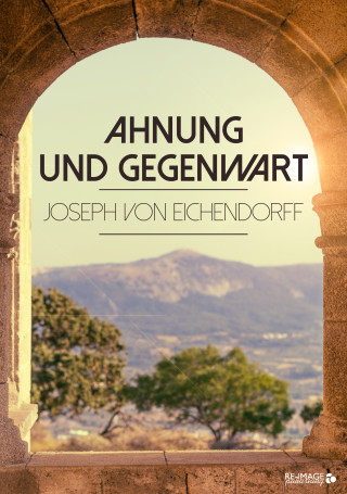 Joseph von Eichendorff: Ahnung und Gegenwart