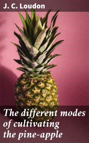 J. C. Loudon: The different modes of cultivating the pine-apple